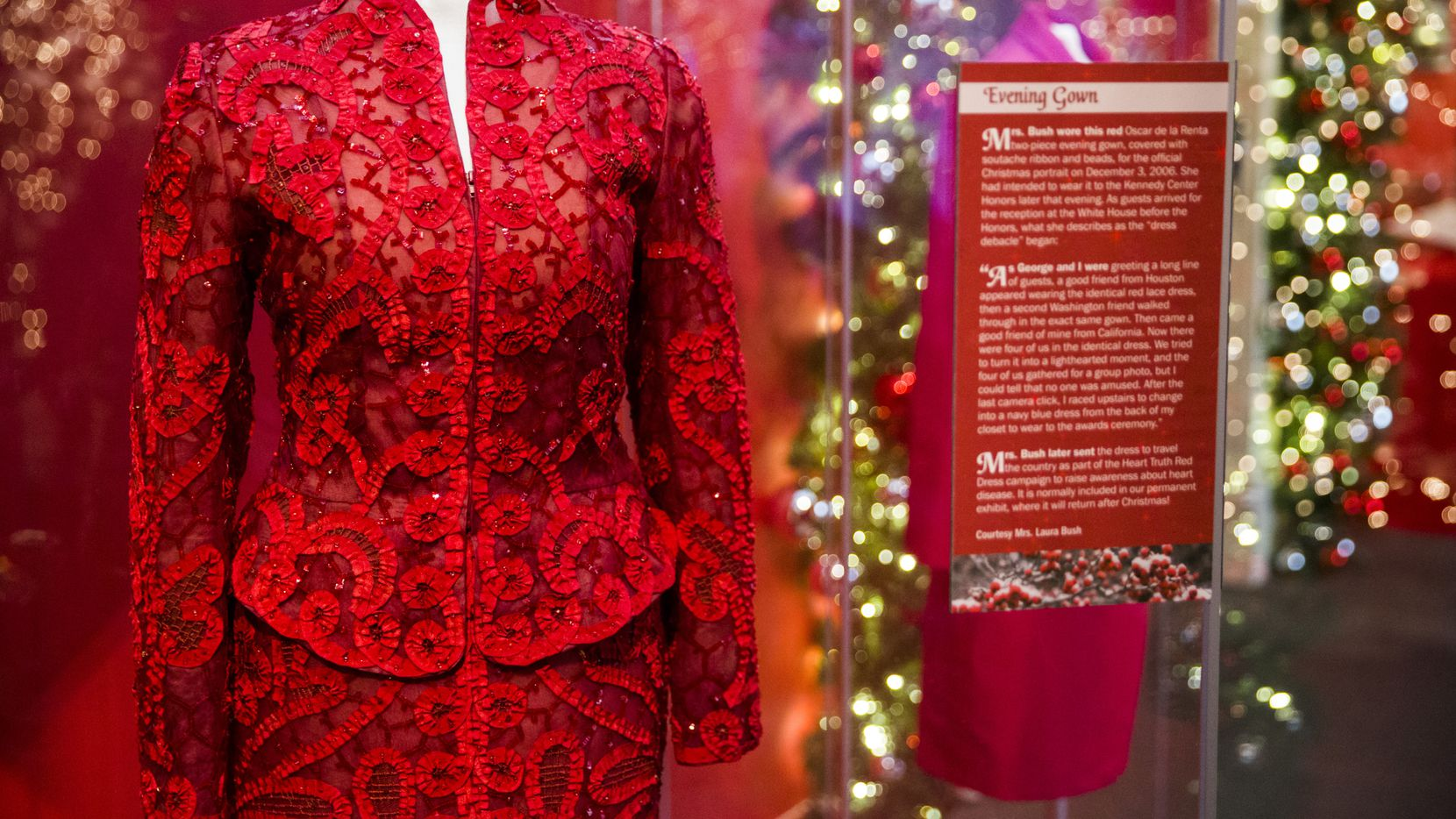 An Oscar de la Renta evening gown worn by Laura Bush was displayed in a Christmas exhibit at the George W. Bush Presidential Center and Library in 2018. When the Bushes arrived at their White House Christmas party in 2006, Laura noticed three of her friends wearing the same dress. She changed clothes before the party.