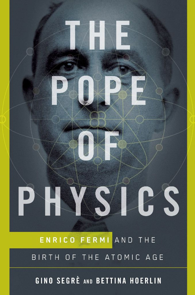 The Pope of Physics: Enrico Fermi and the Birth of the Atomic Age, by  Gino Segre  and Bettina Hoerlin.