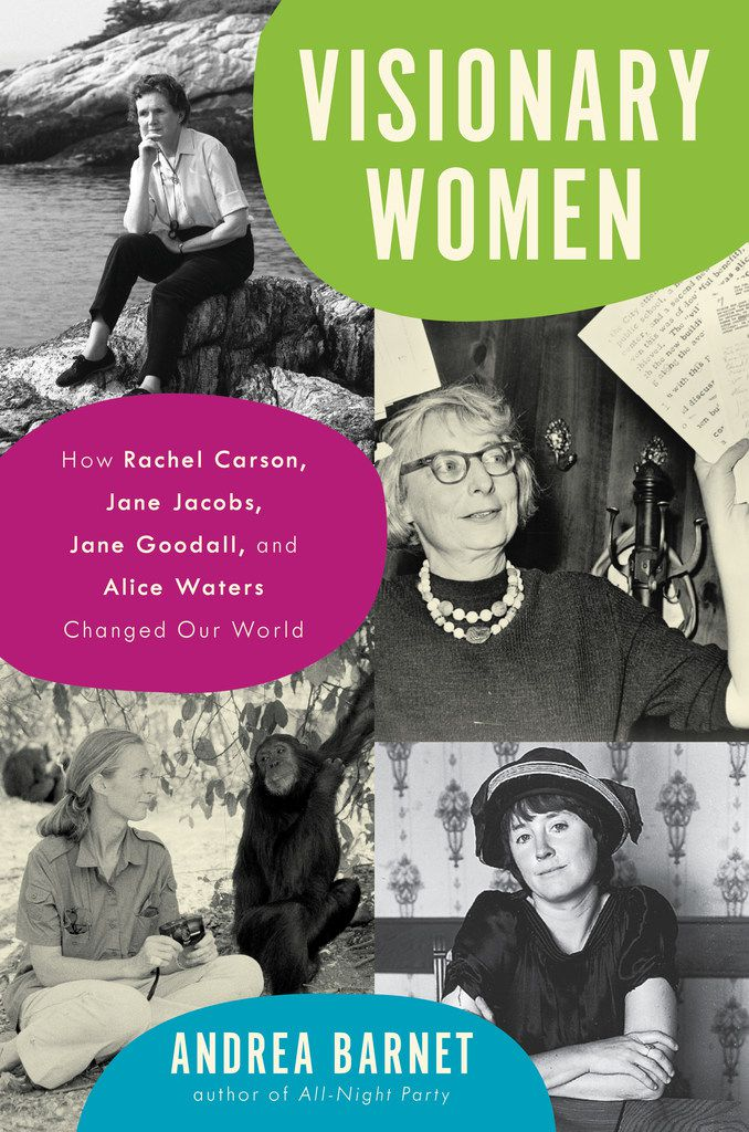 Visionary Women: How Rachel Carson, Jane Jacobs, Jane Goodall and Alice Waters Changed Our World, by Andrea Barnet