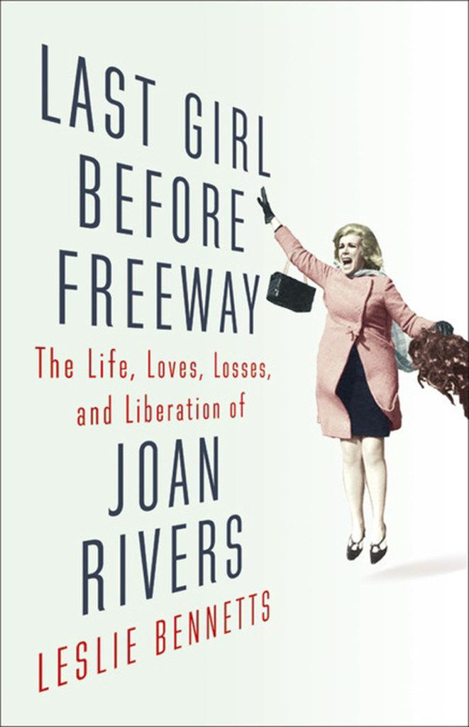 Last Girl Before Freeway: The Life, Loves, Losses and Liberation of Joan Rivers  by Leslie Bennetts