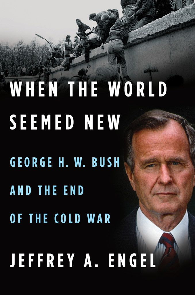 When the World Seemed New: George H.W. Bush and the End of the Cold War, by Jeffrey A. Engel