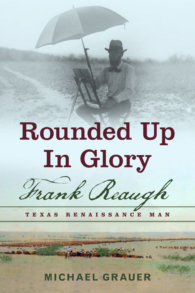 Rounded Up in Glory: Frank Reaugh, Texas Renaissance Man, by Michael Grauer