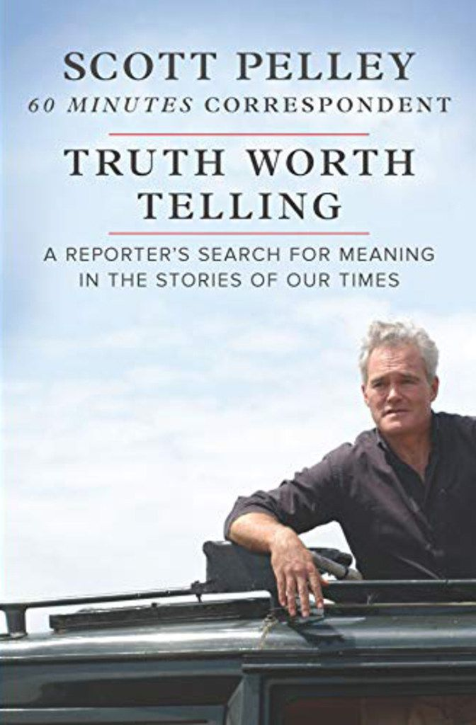 Truth Worth Telling, A Reporter's Search for Meaning in the Stories of Our Times, by Scott Pelley