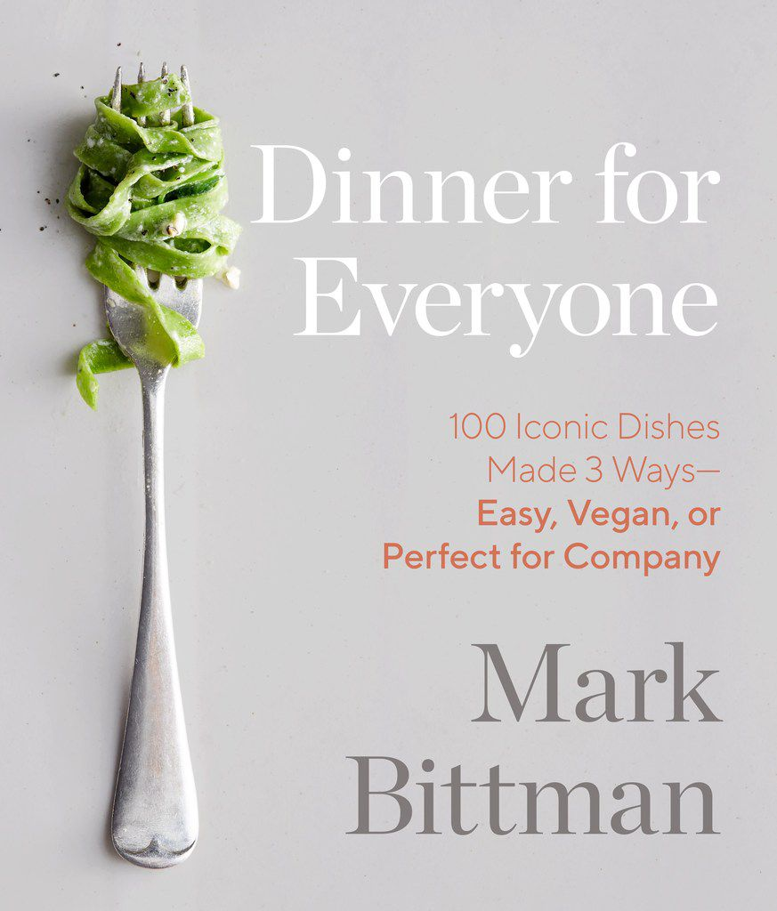 Dinner for Everyone, by Mark Bittman (Clarkson Potter, $40), includes 3 versions of each recipe -- easy, vegan or perfect for company