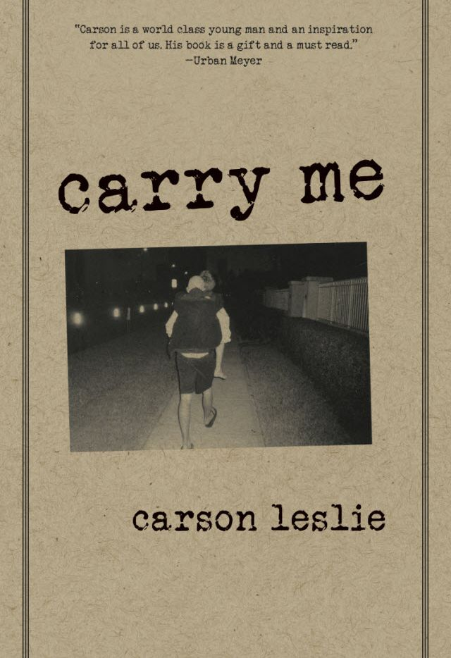 """The cover of Dallasite Carson Leslie's book, """"Carry Me."""" Carson, 17, died in January of 2010 after a three-year fight with brain cancer. The book, a compilation of Carson's journal entries during his cancer battle, has sold more than 10,000 copies and is in the Library of Congress. This week the Jordan Spieth Family Foundation awarded a significant grant and in-kind donation to the Carson Leslie Foundation, which helps fund pediatric cancer research and provides outreach to teen cancer patients."""