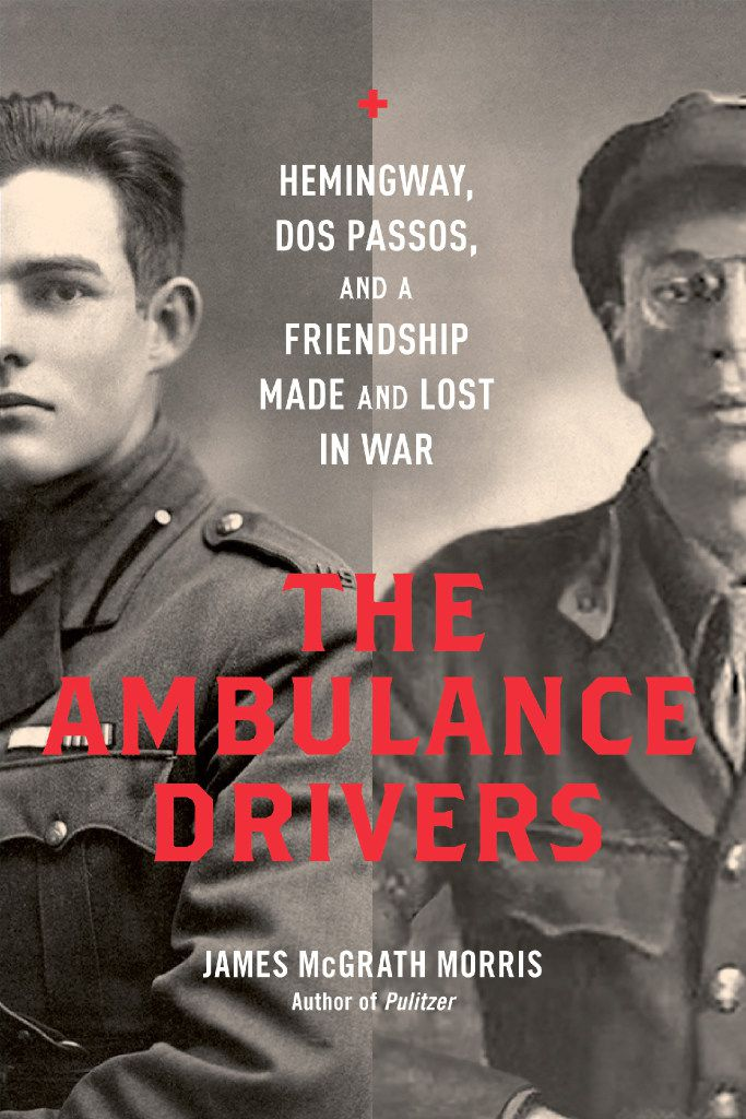 The Ambulance Drivers: Hemingway, Dos Passos, and a Friendship Made and Lost in War, by James McGrath Morris.