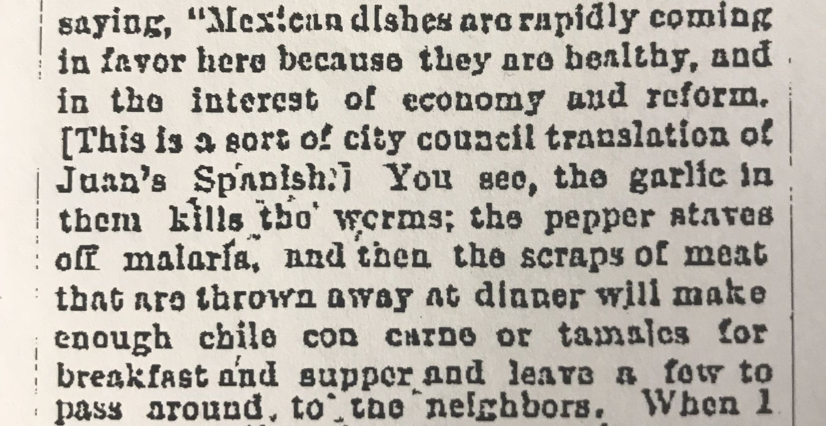 "In Gonzales' 1890 interview, he said Mexican dishes were rapidly becoming popular because they were ""healthy...the garlic kills the worms; the pepper staves off malaria"" and the meat made enough food to ""pass around to the neighbors."""