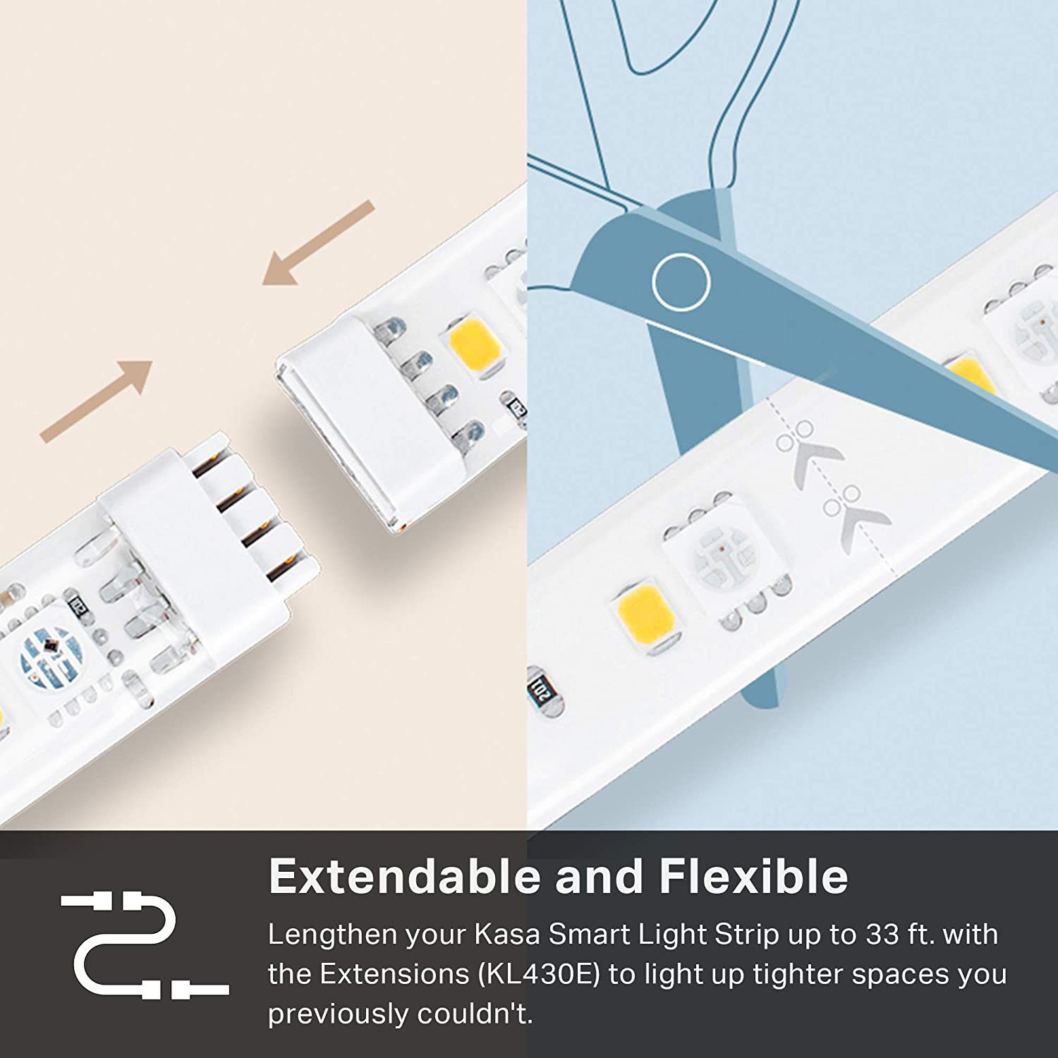 You connect the TP-Link Kasa Smart Light Strip to extension strips, with a small plug and you can cut them to length.