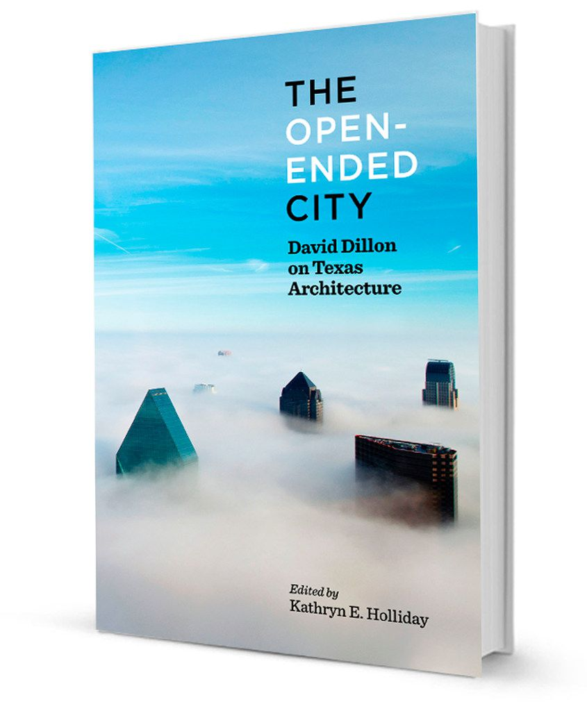 """""""The Open-Ended City: David Dillon on Texas Architecture,"""" edited by Kathryn E. Holliday, foreword by Robert Decherd, published by the University of Texas Press."""