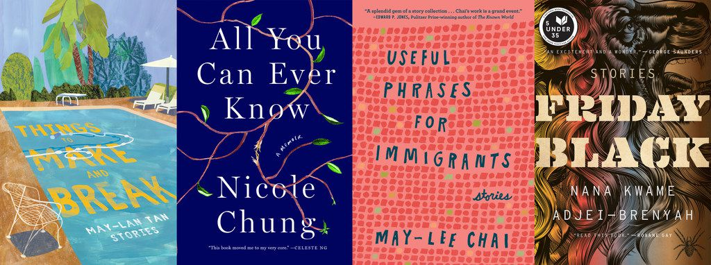 Things To Make and Break, by May-Lan Tan, All You Can Ever Know, by Nicole Chung, Useful Phrases for Immigrants, by May-lee Chai, and Friday Black, by Nana Kwame Adjei-Brenyah.