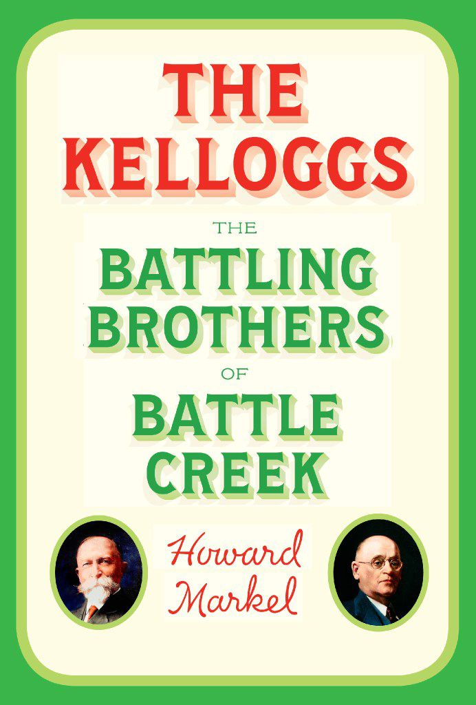 The Kelloggs: The Battling Brothers of Battle Creek, by Howard Markel