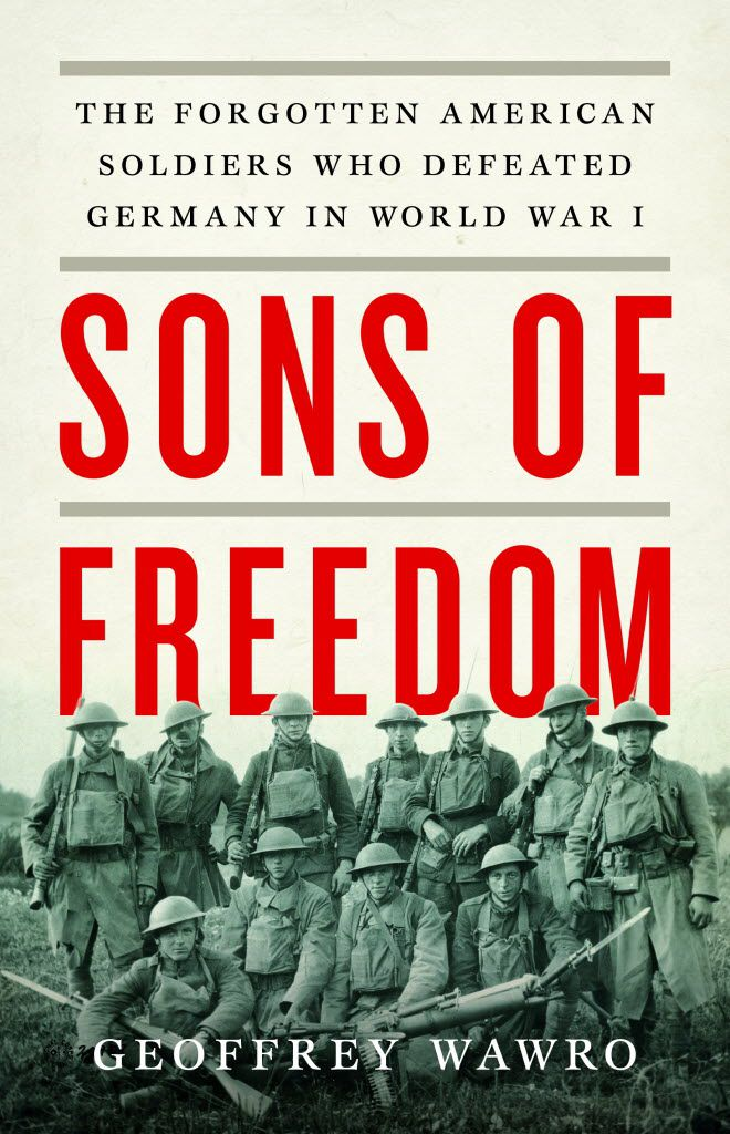Sons of Freedom: The Forgotten American Soldiers Who Defeated Germany in World War I, by Geoffrey Wawro.