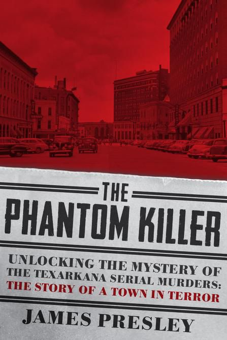 """""""The Phantom Killer: Unlocking the Mystery of the Texarkana Serial Murders: The Story of a Town in Terror,"""" by James Presley"""
