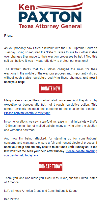 Texas Attorney General Ken Paxton emailed a request for campaign donations Friday evening Dec. 11, 2020, with the Supreme Court weighing Texas request to nullify Joe Biden's victories in Pennsylvania, Wisconsin, Georgia and Michigan.