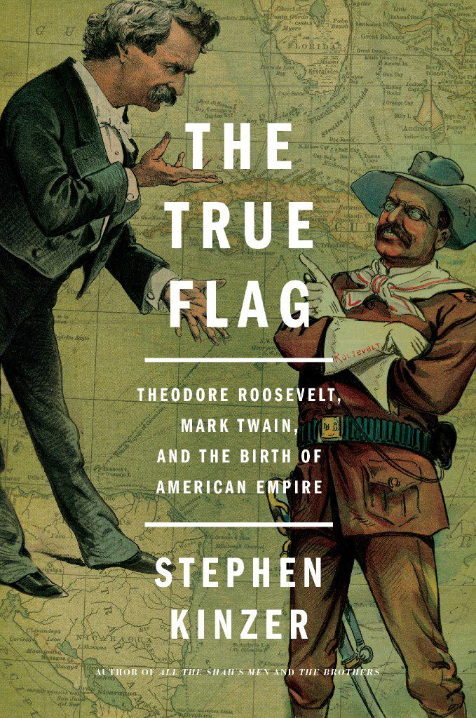 The True Flag: Theodore Roosevelt, Mark Twain, and the Birth of American Empire, by Stephen Kinzer