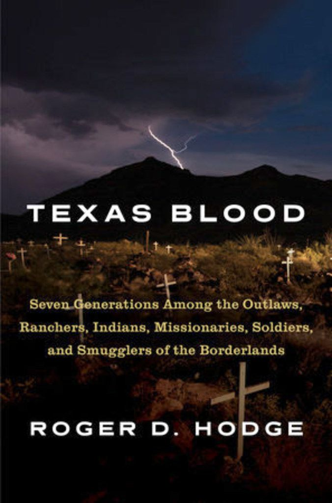Texas Blood: Seven Generations Among the Outlaws, Ranchers, Indians, Missionaries, Soldiers and Smugglers of the Borderlands, by Roger D. Hodge.